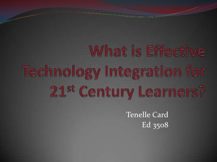 What is Effective Technology Integration for 21st Century Learners?<br />Tenelle Card<br />Ed 3508<br />