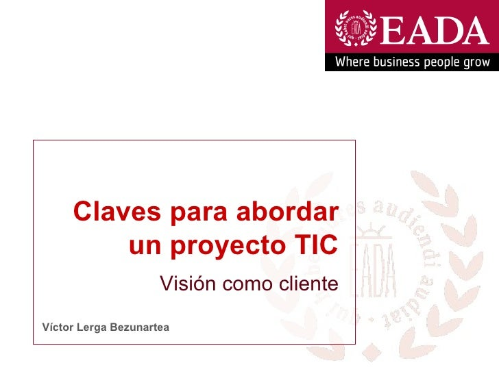 Claves para abordar un proyecto TIC Víctor Lerga Bezunartea Visión como cliente