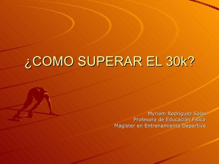 ¿COMO SUPERAR EL 30k?                           Myriam Rodríguez Salas                   Profesora de Educación Física    ...