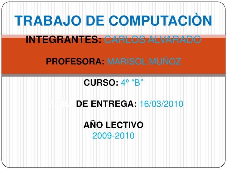 """TRABAJO DE COMPUTACIÒNINTEGRANTES:CARLOS ALVARADOPROFESORA:MARISOL MUÑOZCURSO:4º """"B""""FECHA DE ENTREGA: 16/03/2010AÑO LECTIV..."""