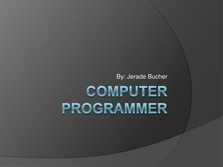 Computer programmer<br />By: Jerade Bucher<br />