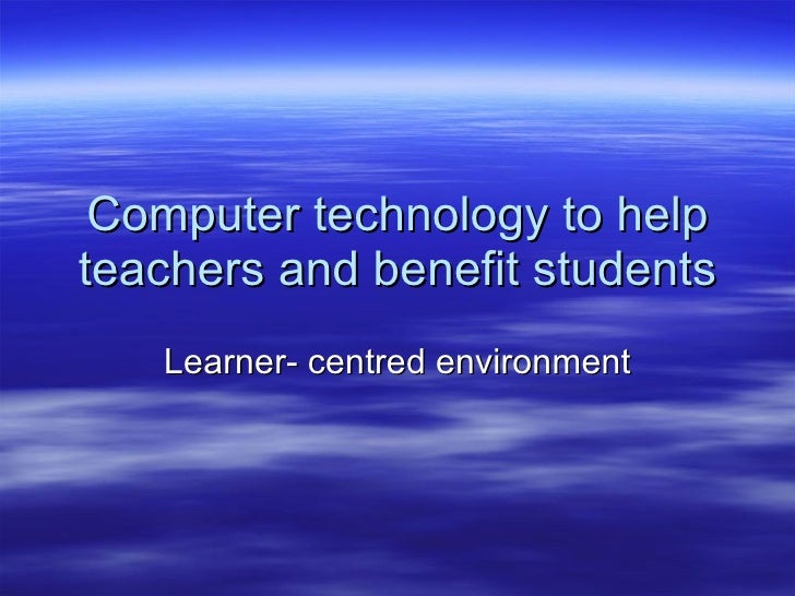 Computer technology to help teachers and benefit students Learner- centred environment