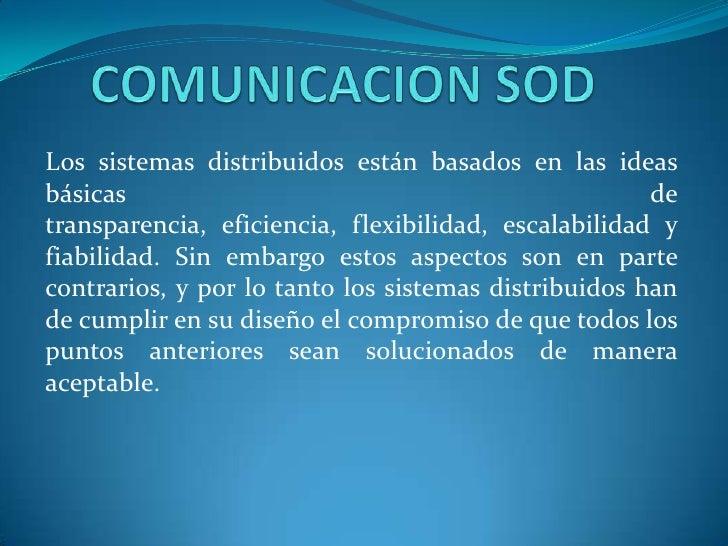 COMUNICACION SOD<br />Los sistemas distribuidos están basados en las ideas básicas de transparencia, eficiencia, flexibili...