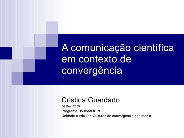 A comunicação científica em contexto de convergência Cristina Guardado 04 Dez. 2009 Programa Doutoral ICPD Unidade curricu...