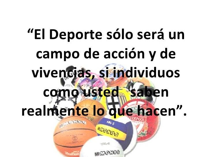 """"""" El Deporte sólo será un campo de acción y de vivencias, si individuos como usted  saben realmente lo que hacen""""."""