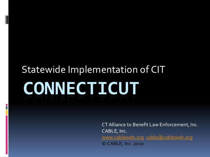 Statewide Implementation of CIT<br />Connecticut<br />CT Alliance to Benefit Law Enforcement, Inc.<br />CABLE, Inc.<br />w...
