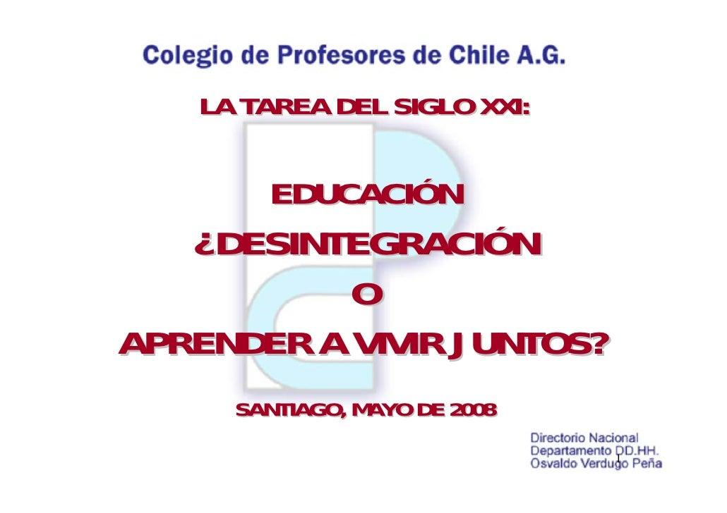 LA TAREA DEL SIGLO XXI:         EDUCACIÓN    ¿DESINTEGRACIÓN            O APRENDER A VIVIR JUNTOS?      SANTIAGO, MAYO DE ...