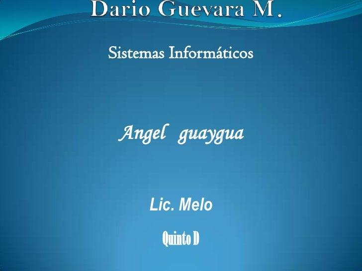 Dario Guevara M.<br />Sistemas Informáticos<br />Angelguaygua<br />Lic. Melo<br />Quinto D<br />