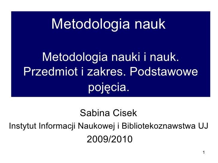 Metodologia nauk  Metodologia nauki i nauk. Przedmiot i zakres. Podstawowe pojęcia.   Sabina Cisek  Instytut Informacji Na...