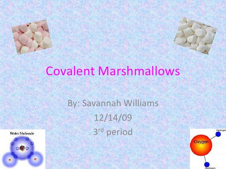 Covalent Marshmallows<br />By: Savannah Williams<br />12/14/09<br />3rd period<br />