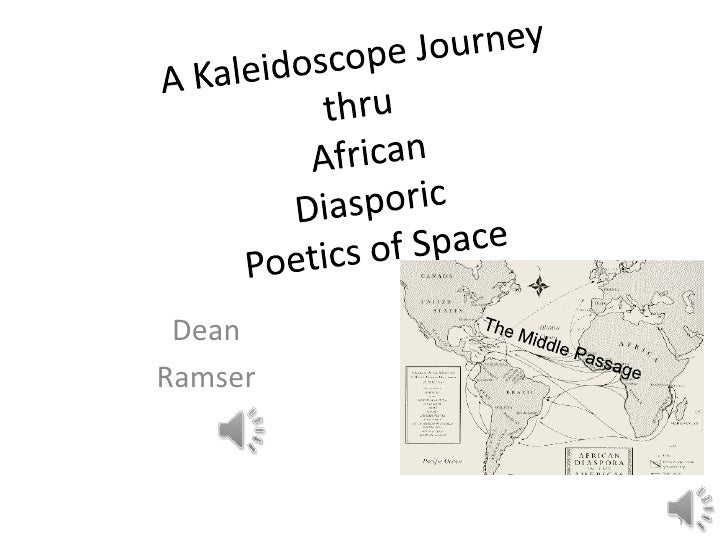 A Kaleidoscope Journey thru African Diasporic Poetics of Space<br />Dean <br />Ramser<br />1<br />The Middle Passage<br />