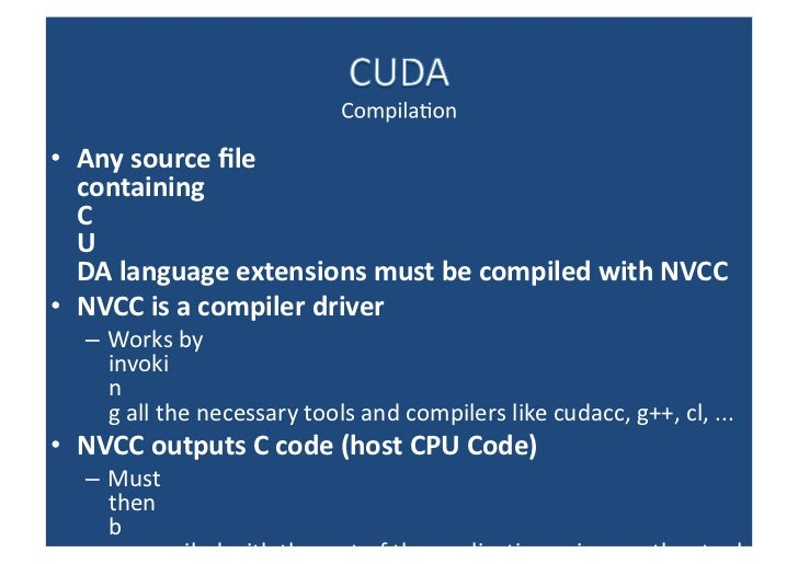 <ul><li>Any source file containing CUDA language extensions must be compiled with NVCC </li></ul><ul><li>NVCC is a compile...