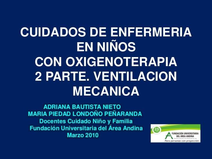 CUIDADOS DE ENFERMERIA         EN NIÑOS   CON OXIGENOTERAPIA   2 PARTE. VENTILACION        MECANICA      ADRIANA BAUTISTA ...