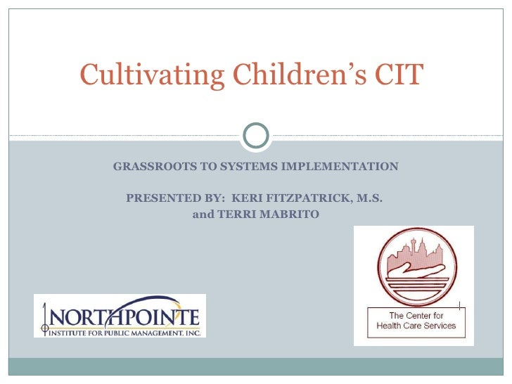 GRASSROOTS TO SYSTEMS IMPLEMENTATION PRESENTED BY:  KERI FITZPATRICK, M.S.  and TERRI MABRITO Cultivating Children's CIT