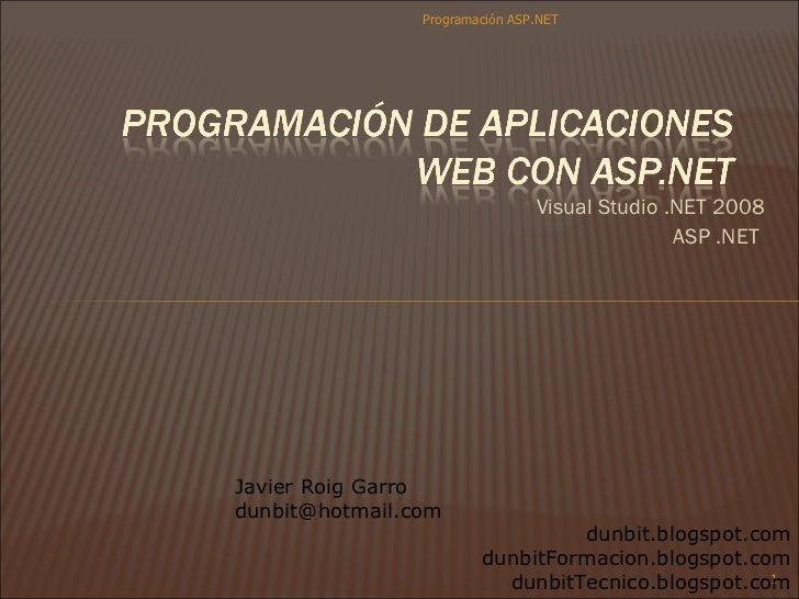 <ul><li>Visual Studio .NET 2008 </li></ul><ul><li>ASP .NET  </li></ul>Programación ASP.NET Javier Roig Garro [email_addres...