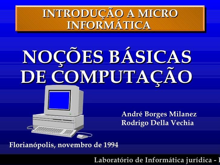 INTRODUÇÃO A MICRO INFORMÁTICA  <ul><li>NOÇÕES BÁSICAS  DE COMPUTAÇÃO   </li></ul>André Borges Milanez Rodrigo Della Vechi...