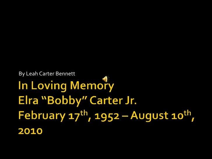 "In Loving MemoryElra ""Bobby"" Carter Jr.February 17th, 1952 – August 10th, 2010<br />By Leah Carter Bennett<br />"