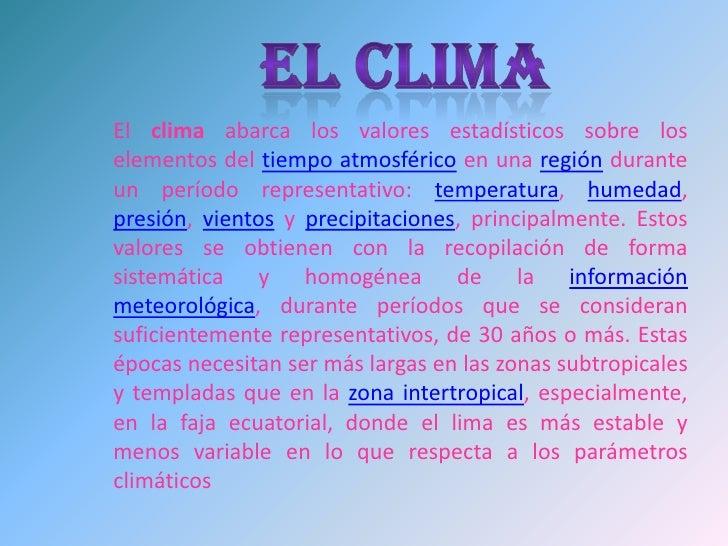 EL CLIMA<br />El clima abarca los valores estadísticos sobre los elementos del tiempo atmosférico en una región durante un...