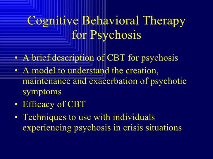 cognitive behavioural therapy for psychosis Cognitive behavioral therapy for psychosis (cbtp) 2 cbt is recommended as a first-line intervention for the treatment of mild to moderate depression and anxiety (nice, 2014) and as an adjunct to medication management in the treatment of more serious mental health problems cbt is a structured therapy with sessions.
