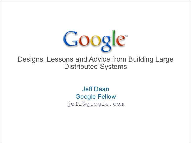 Designs, Lessons and Advice from Building Large               Distributed Systems                     Jeff Dean           ...