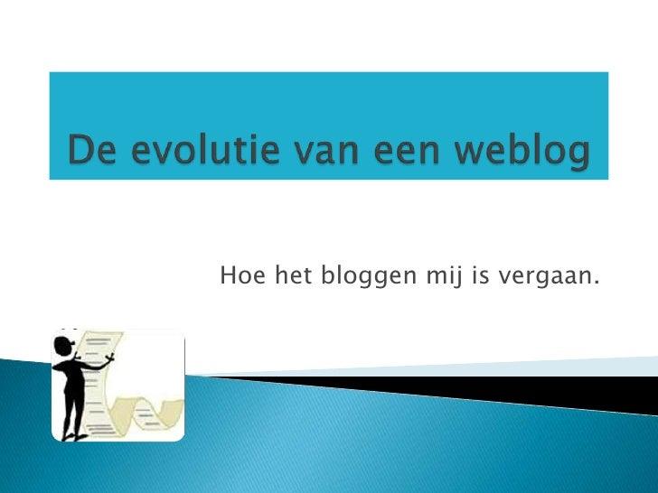 De evolutie van een weblog<br />Hoe het bloggen mij is vergaan. <br />