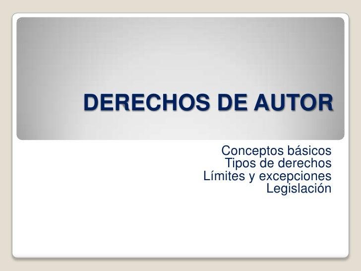 DERECHOS DE AUTOR<br />Conceptos básicos<br />Tipos de derechos<br />Límites y excepciones<br />Legislación<br />