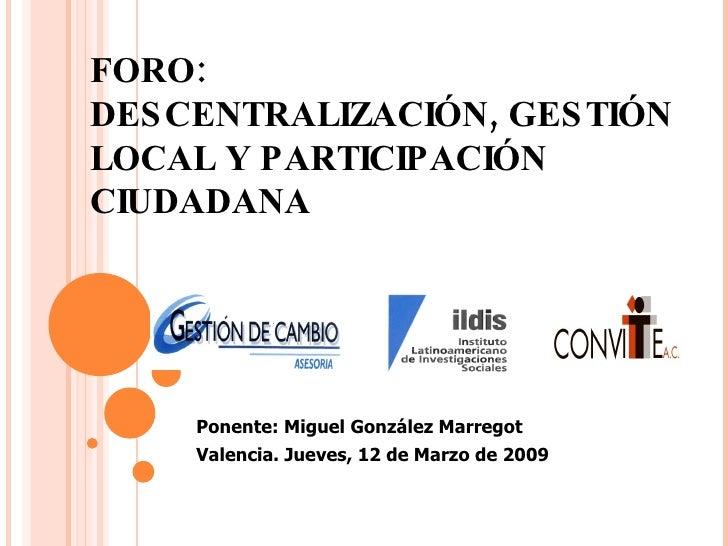 FORO: DESCENTRALIZACIÓN, GESTIÓN LOCAL Y PARTICIPACIÓN CIUDADANA Ponente: Miguel González Marregot Valencia. Jueves, 12 de...