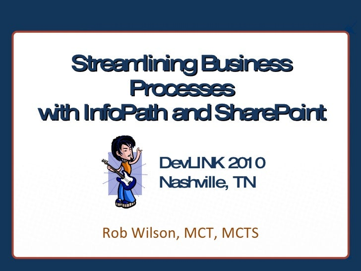 Streamlining Business Processes with InfoPath and SharePoint Rob Wilson, MCT, MCTS DevLINK 2010 Nashville, TN