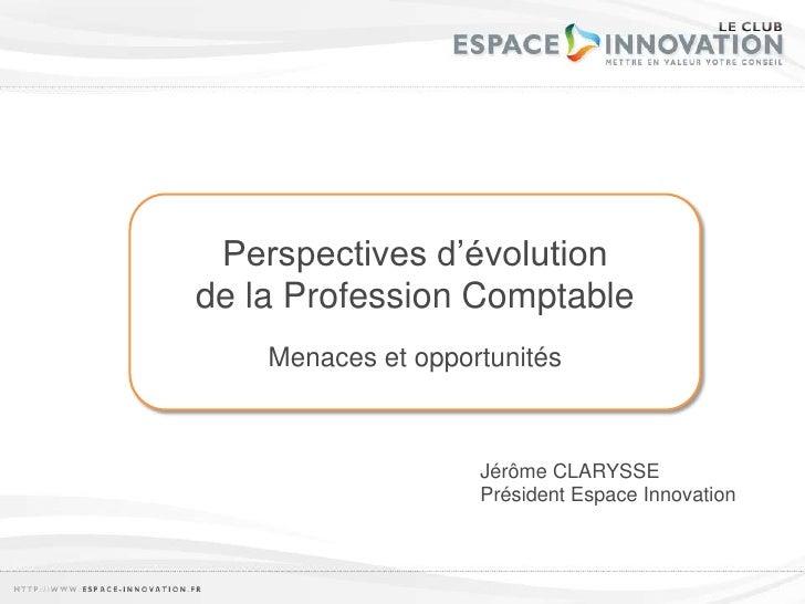 Perspectives d'évolution<br />de la Profession Comptable<br />Menaces et opportunités<br />Jérôme CLARYSSE<br />Président ...