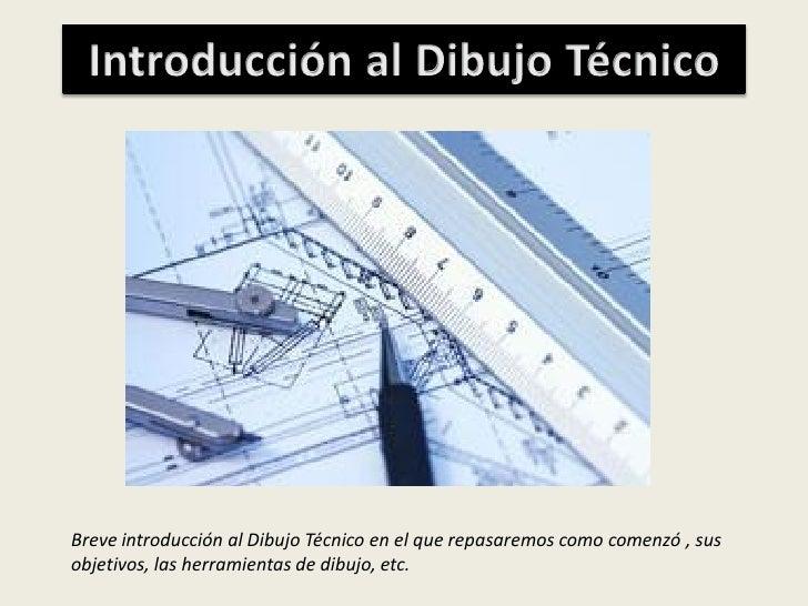 Breve introducción al Dibujo Técnico en el que repasaremos como comenzó , sus objetivos, las herramientas de dibujo, etc.