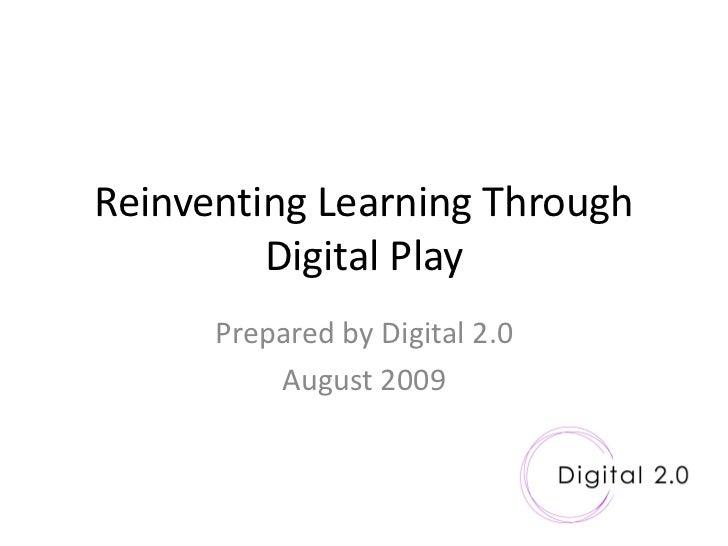 Reinventing Learning Through          Digital Play       Prepared by Digital 2.0           August 2009
