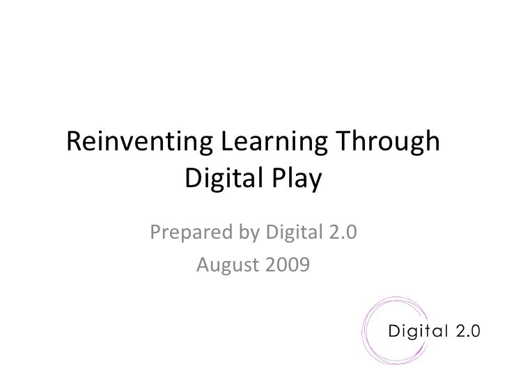 Reinventing Learning Through          Digital Play       Prepared by Digital 2.0           August 2009