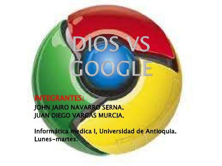 DIOS VS GOOGLE<br />INTEGRANTES:<br />JOHN JAIRO NAVARRO SERNA. <br />JUAN DIEGO VARGAS MURCIA.<br />Informática medica I,...