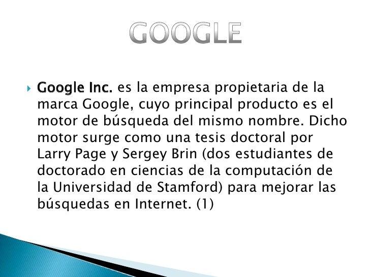 Google Inc. es la empresa propietaria de la marca Google, cuyo principal producto es el motor de búsqueda del mismo nombre...