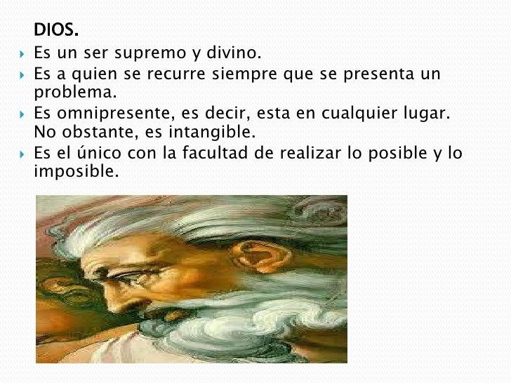 DIOS.<br />Es un ser supremo y divino.<br />Es a quien se recurre siempre que se presenta un problema. <br />Es omnipresen...