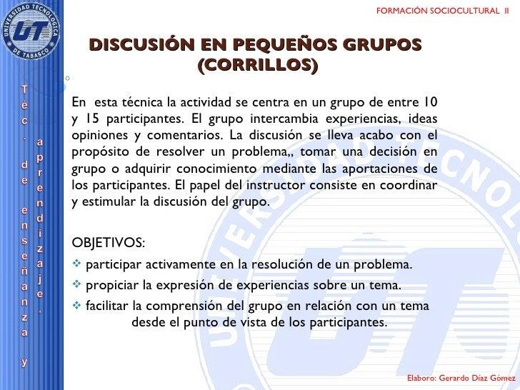 DISCUSIÓN EN PEQUEÑOS GRUPOS  (CORRILLOS) <ul><li>En  esta técnica la actividad se centra en un grupo de entre 10 y 15 par...