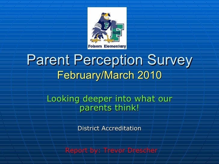 Parent Perception Survey February/March 2010 Looking deeper into what our parents think! District Accreditation Report by:...