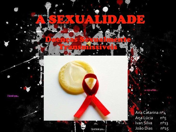 A sexualidade<br />Doenças Sexualmente Transmissíveis<br />Ana Catarina nº4<br />Ana Lúcia        nº5<br />Ivan Silva     ...