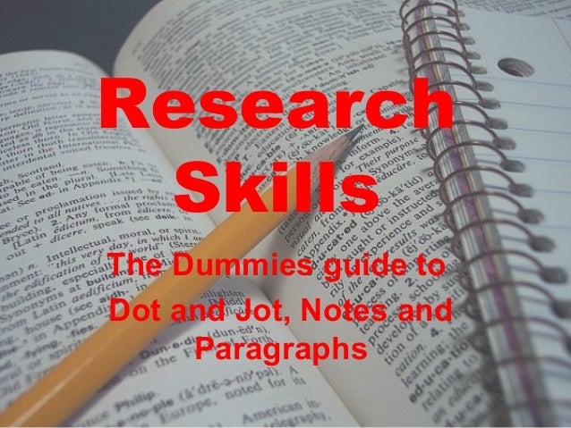 Research Skills The Dummies guide to Dot and Jot, Notes and Paragraphs