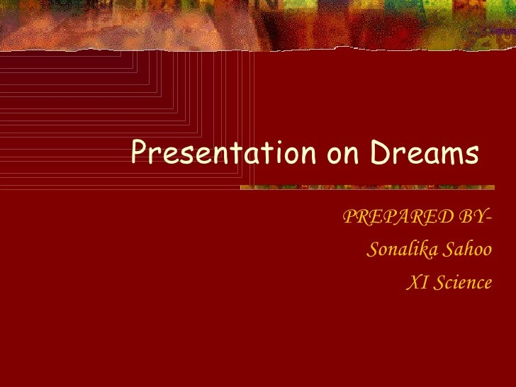 Presentation on Dreams  PREPARED BY- Sonalika Sahoo XI Science