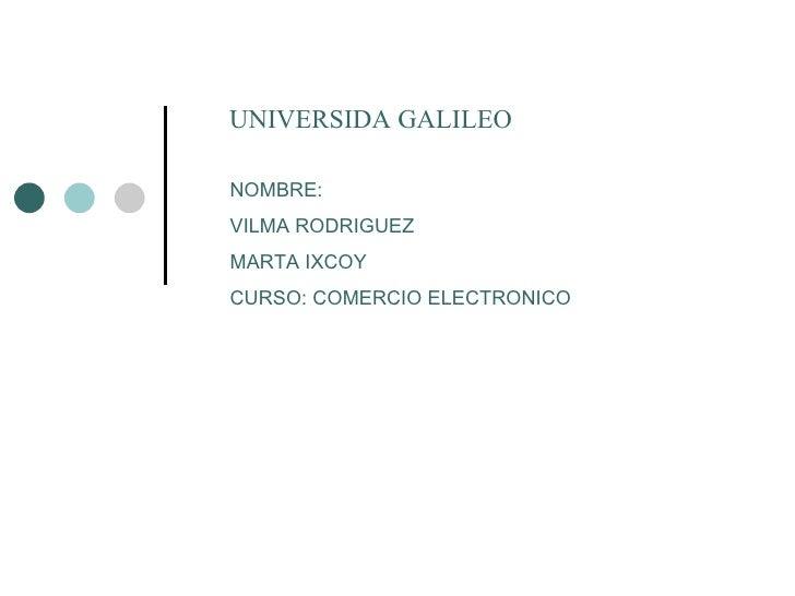 UNIVERSIDA GALILEO NOMBRE: VILMA RODRIGUEZ MARTA IXCOY CURSO: COMERCIO ELECTRONICO