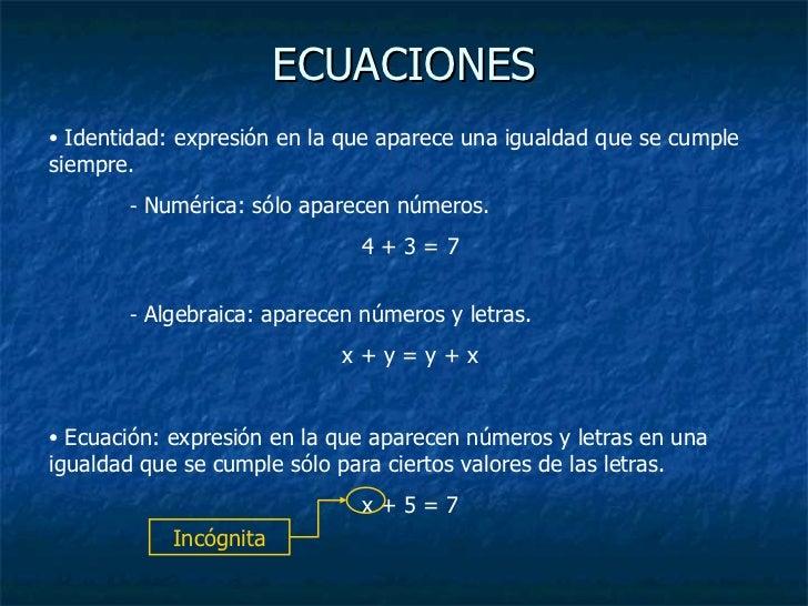 ECUACIONES <ul><li>Identidad: expresión en la que aparece una igualdad que se cumple siempre. </li></ul><ul><li>-  Numéric...