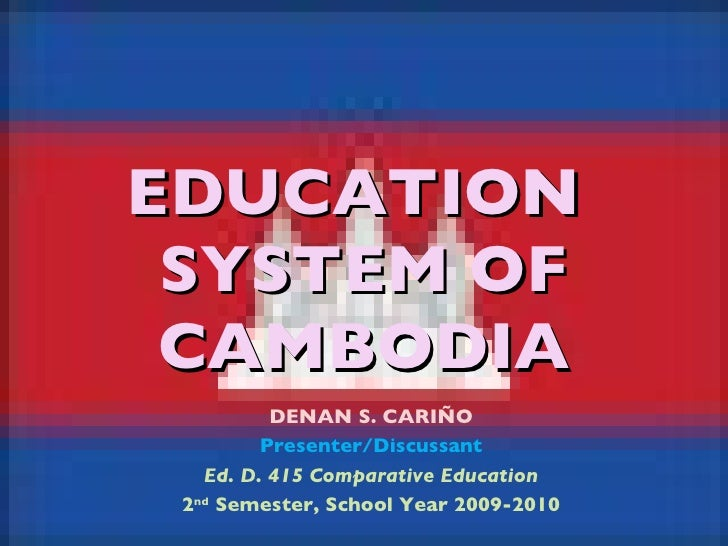 EDUCATION  SYSTEM OF CAMBODIA DENAN S. CARIÑO Presenter/Discussant Ed. D. 415 Comparative Education 2 nd  Semester, School...