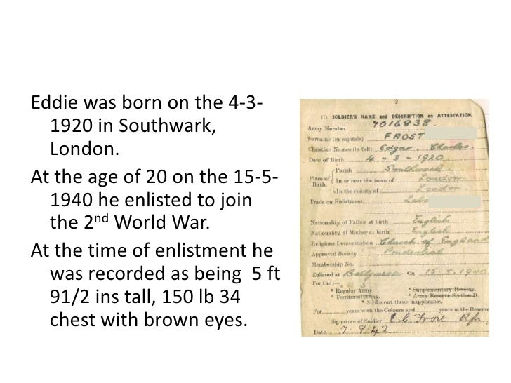 Eddie was born on the 4-3-1920 in Southwark, London. <br />At the age of 20 on the 15-5-1940 he enlisted to join the 2nd W...