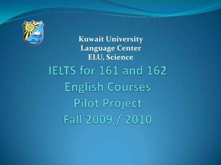 Kuwait University <br />Language Center <br />ELU, Science<br />IELTS for 161 and 162 English CoursesPilot ProjectFall 200...