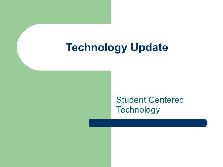 Technology Update Student Centered Technology