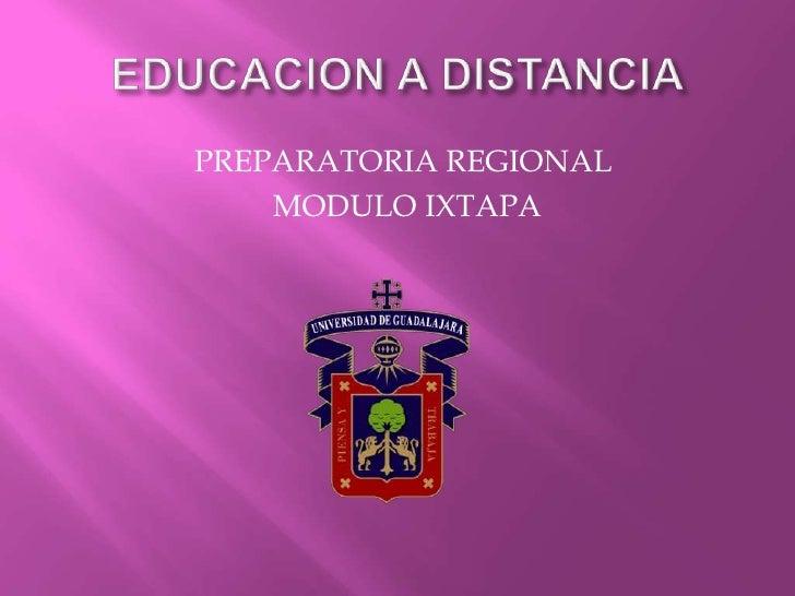 EDUCACION A DISTANCIA<br />PREPARATORIA REGIONAL<br /> MODULO IXTAPA<br />