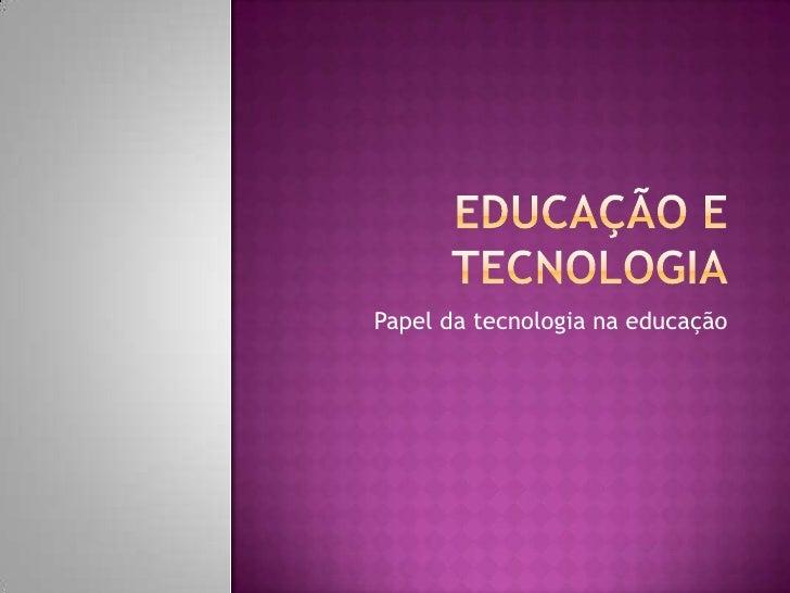 Educação e Tecnologia<br />Papel da tecnologia na educação <br />