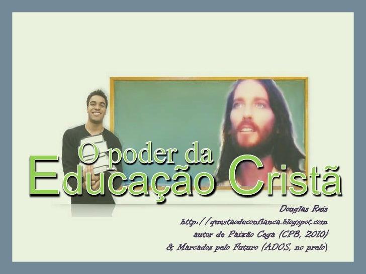 O poder da<br />EducaçãoCristã<br />Douglas Reis<br />http://questaodeconfianca.blogspot.com<br />autor de PaixãoCega (CPB...