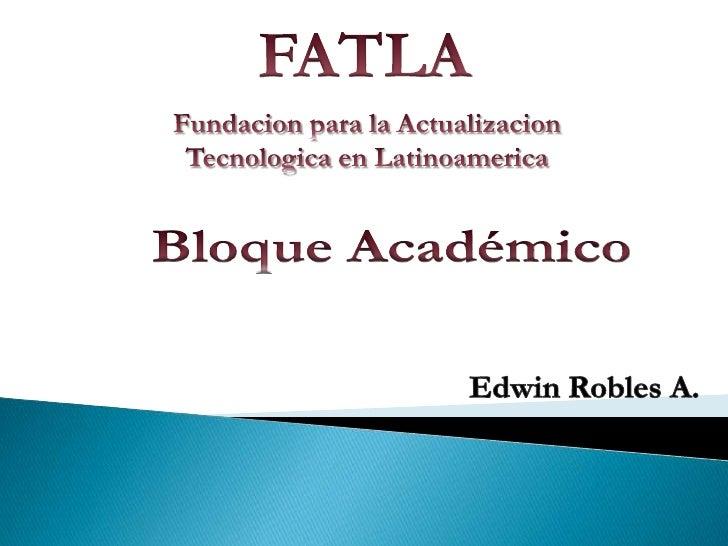 FATLA<br />Fundacion para la ActualizacionTecnologica en Latinoamerica<br />Bloque Académico<br />Edwin Robles A.<br />